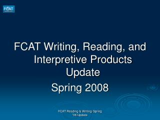 FCAT Writing, Reading, and Interpretive Products Update Spring 2008