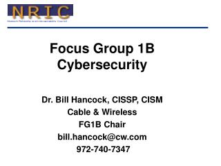 Focus Group 1B Cybersecurity Dr. Bill Hancock, CISSP, CISM  Cable & Wireless FG1B Chair