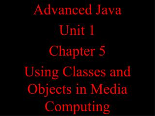 Advanced Java Unit 1 Chapter 5 Using Classes and Objects in Media Computing
