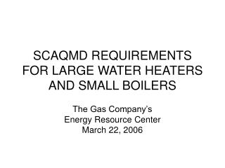 SCAQMD REQUIREMENTS FOR LARGE WATER HEATERS AND SMALL BOILERS