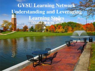 GVSU Learning Network Understanding and Leveraging Learning Styles October 28 & 29, 2014