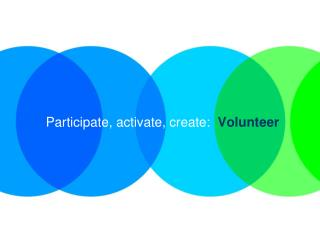 Participate, activate, create:   Volunteer