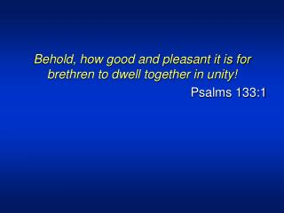 Behold, how good and pleasant it is for brethren to dwell together in unity! Psalms 133:1