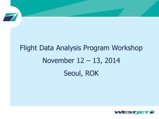 Flight Data Analysis Program Workshop November 12 – 13, 2014 Seoul, ROK