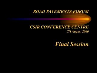 ROAD PAVEMENTS FORUM CSIR CONFERENCE CENTRE 7/8 August 2000 Final Session
