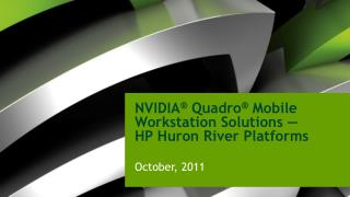 NVIDIA ®  Quadro ®  Mobile Workstation Solutions — HP Huron River Platforms October, 2011