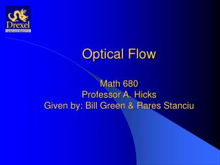 Optical Flow Math 680 Professor A. Hicks Given by: Bill Green & Rares Stanciu