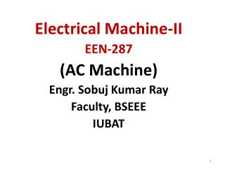 Electrical Machine-II EEN-287 (AC Machine) Engr. Sobuj Kumar Ray Faculty, BSEEE IUBAT