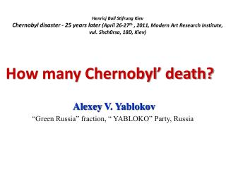 "How many Chernobyl' death?  Alexey  V. Yablokov ""Green Russia"" fraction, "" YABLOKO"" Party , Russia"