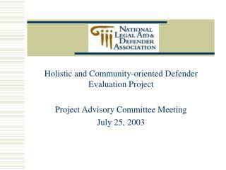 Holistic and Community-oriented Defender Evaluation Project Project Advisory Committee Meeting July 25, 2003