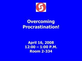 Overcoming Procrastination! April 16, 2008 12:00 – 1:00 P.M. Room 2-334