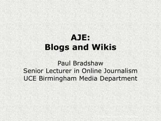 AJE: Blogs and Wikis Paul Bradshaw Senior Lecturer in Online Journalism UCE Birmingham Media Department