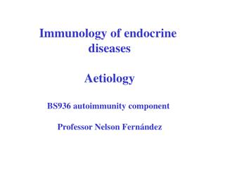 Immunology of endocrine  diseases  Aetiology  BS936 autoimmunity component   Professor Nelson Fern ndez