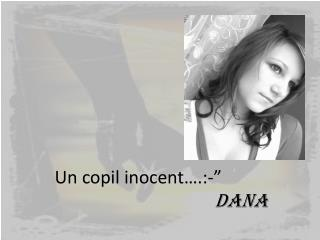 "Un  copil inocent ….:-""                                        DANA"
