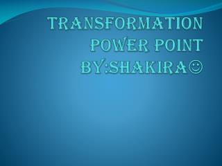 Transformation power point  by:shakira 