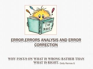 ERROR,ERRORS ANALYSIS AND ERROR CORRECTION Why focus on what is wrong rather than what is right.