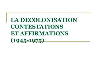LA DECOLONISATION CONTESTATIONS  ET AFFIRMATIONS  (1945-1975)