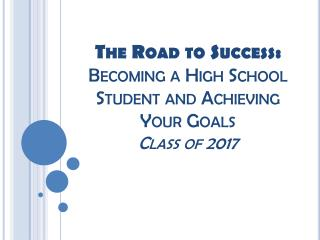 The Road to Success: Becoming a High School Student and Achieving Your Goals Class of 2017
