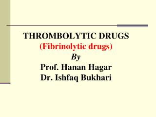 THROMBOLYTIC DRUGS (Fibrinolytic drugs) By Prof. Hanan Hagar Dr. Ishfaq Bukhari