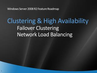 Windows Server 2008 R2 Feature Roadmap Clustering & High Availability Failover Clustering Network Load Balancing