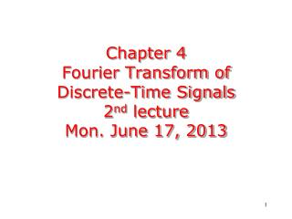 Chapter  4 Fourier Transform of Discrete-Time Signals 2 nd  lecture Mon. June 17, 2013