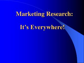 Marketing Research: It's Everywhere!