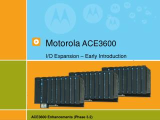 Motorola  ACE3600 I/O Expansion – Early Introduction