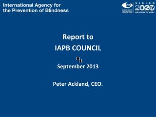 Report to  IAPB COUNCIL September  2013 Peter Ackland, CEO.