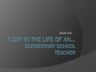 A day in the life of  an...  elementary school  teacher