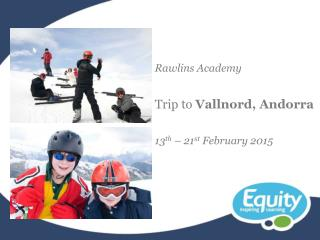 Rawlins Academy Trip to  Vallnord, Andorra 13 th  – 21 st  February 2015