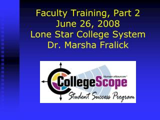 Faculty Training, Part 2 June 26, 2008 Lone Star College System Dr. Marsha Fralick