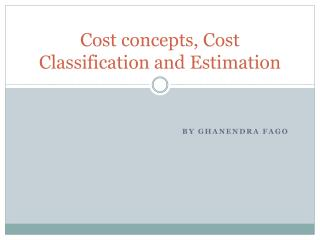 Cost concepts, Cost Classification and Estimation