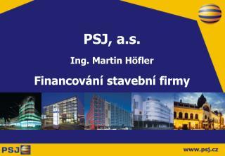 PSJ, a.s. Ing. Martin H öfler Financování stavební firmy