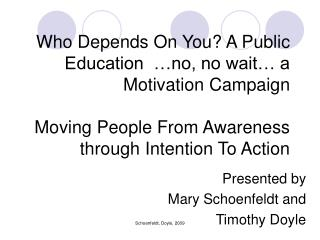 Who Depends On You? A Public Education  …no, no wait… a Motivation Campaign Moving People From Awareness through Int