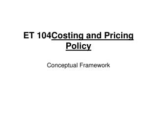 ET 104 Costing and Pricing Policy Conceptual Framework