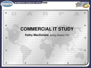 COMMERCIAL IT STUDY Kathy MacDonald ,  Acting Director ITO