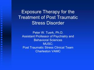 Exposure Therapy for the Treatment of Post Traumatic Stress Disorder Peter W. Tuerk, Ph.D.