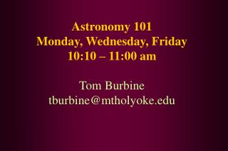 Astronomy 101 Monday, Wednesday, Friday  10:10 – 11:00 am Tom Burbine tburbine@mtholyoke
