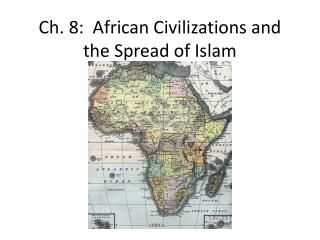 Ch. 8:  African Civilizations and the Spread of Islam