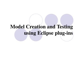 Model Creation and Testing using Eclipse plug-ins