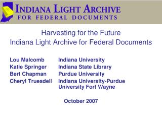 Harvesting for the Future Indiana Light Archive for Federal Documents Lou MalcombIndiana University Katie SpringerIndi