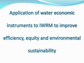 Application of water economic instruments to IWRM to improve efficiency, equity and environmental sustainability