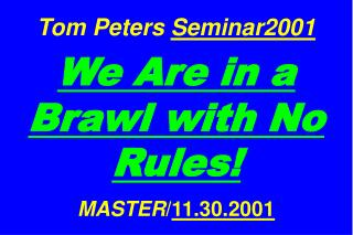 Tom Peters  Seminar2001 We Are in a Brawl with No Rules! MASTER / 11.30.2001