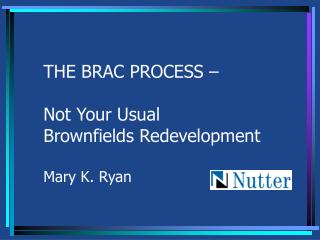 THE BRAC PROCESS – Not Your Usual Brownfields Redevelopment Mary K. Ryan