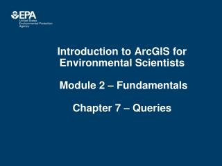 Introduction to ArcGIS for Environmental Scientists  Module 2 – Fundamentals Chapter 7 – Queries