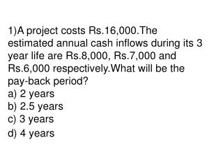 1A project costs Rs.16,000.The estimated annual cash inflows during its 3 year life are Rs.8,000, Rs.7,000 and Rs.6,000