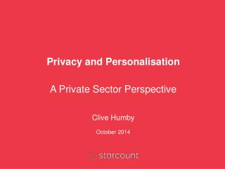 Privacy and Personalisation A Private Sector Perspective Clive Humby October 2014