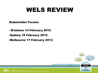WELS REVIEW Stakeholder Forums  Brisbane 14 February 2012 Sydney 16 February 2012