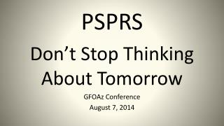 PSPRS Don't Stop Thinking About Tomorrow GFOAz Conference August 7, 2014