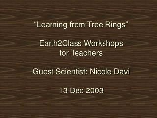 """""""Learning from Tree Rings"""" Earth2Class Workshops for Teachers Guest Scientist: Nicole Davi 13 Dec 2003"""